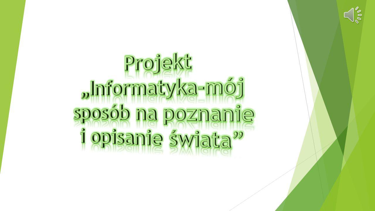 """Projekt """"Informatyka-mój sposób na poznanie i opisanie świata"""