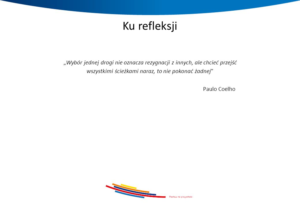"""Ku refleksji """"Wybór jednej drogi nie oznacza rezygnacji z innych, ale chcieć przejść wszystkimi ścieżkami naraz, to nie pokonać żadnej Paulo Coelho"""