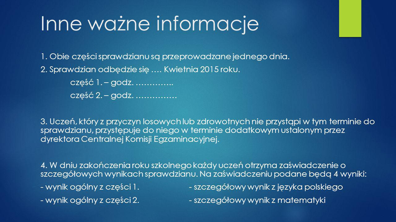Inne ważne informacje 1. Obie części sprawdzianu są przeprowadzane jednego dnia. 2. Sprawdzian odbędzie się …. Kwietnia 2015 roku.