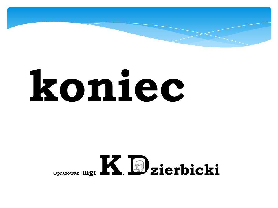 koniec Opracował: mgr K. Dzierbicki