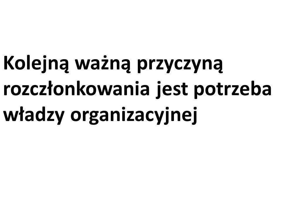 Kolejną ważną przyczyną rozczłonkowania jest potrzeba władzy organizacyjnej