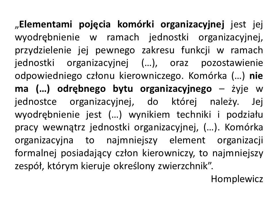 """""""Elementami pojęcia komórki organizacyjnej jest jej wyodrębnienie w ramach jednostki organizacyjnej, przydzielenie jej pewnego zakresu funkcji w ramach jednostki organizacyjnej (…), oraz pozostawienie odpowiedniego członu kierowniczego. Komórka (…) nie ma (…) odrębnego bytu organizacyjnego – żyje w jednostce organizacyjnej, do której należy. Jej wyodrębnienie jest (…) wynikiem techniki i podziału pracy wewnątrz jednostki organizacyjnej, (…). Komórka organizacyjna to najmniejszy element organizacji formalnej posiadający człon kierowniczy, to najmniejszy zespół, którym kieruje określony zwierzchnik ."""