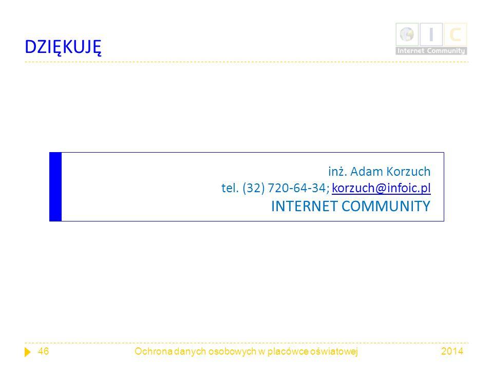 DZIĘKUJĘ inż. Adam Korzuch tel. (32) 720-64-34; korzuch@infoic.pl INTERNET COMMUNITY. Ochrona danych osobowych w placówce oświatowej.
