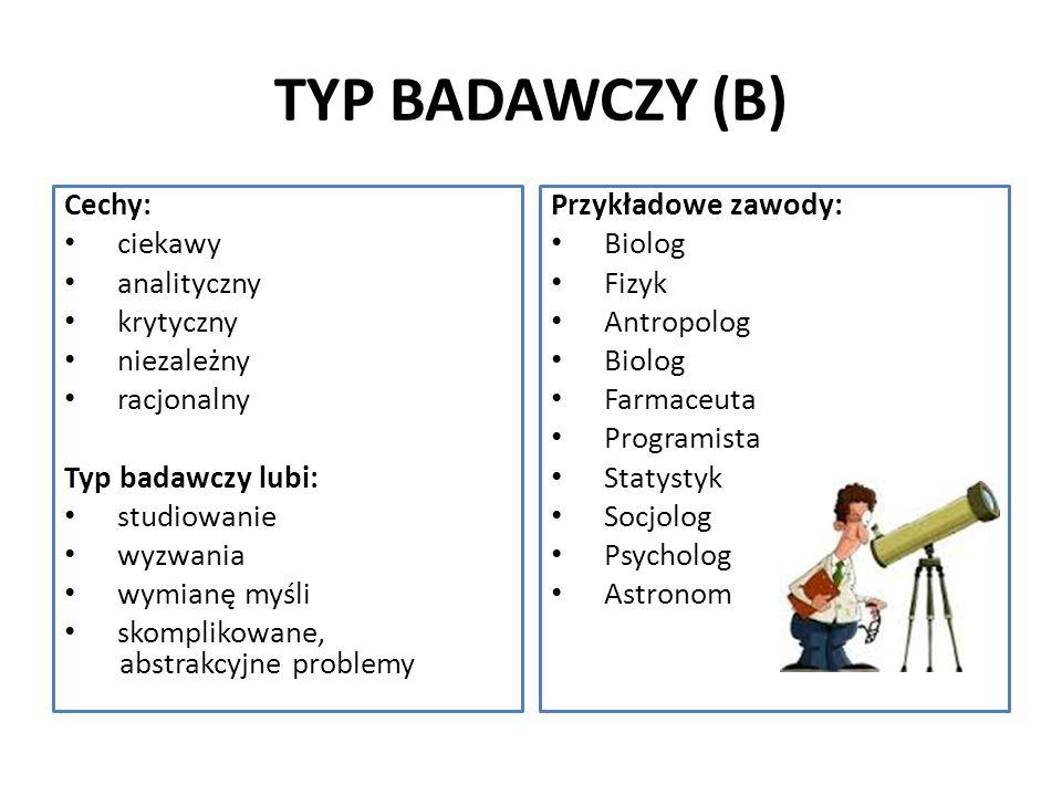 TYP BADAWCZY (B) Cechy: ciekawy analityczny krytyczny niezależny