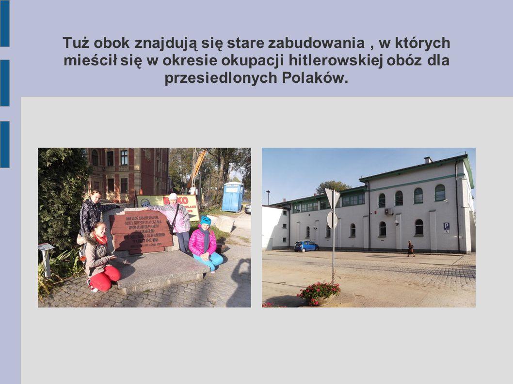 Tuż obok znajdują się stare zabudowania , w których mieścił się w okresie okupacji hitlerowskiej obóz dla przesiedlonych Polaków.