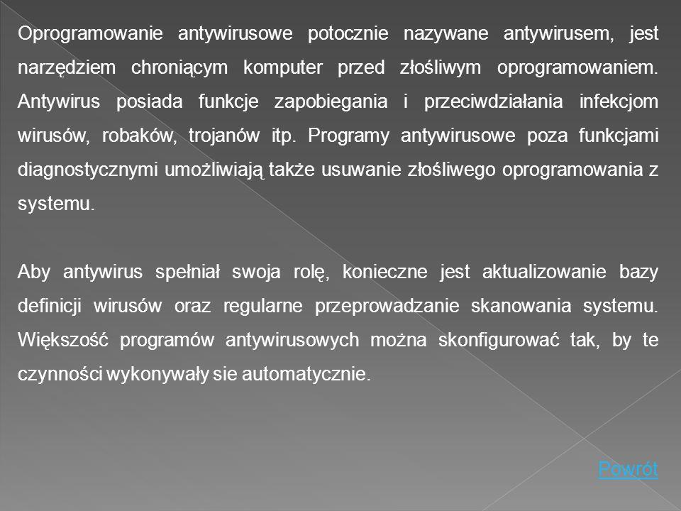 Oprogramowanie antywirusowe potocznie nazywane antywirusem, jest narzędziem chroniącym komputer przed złośliwym oprogramowaniem. Antywirus posiada funkcje zapobiegania i przeciwdziałania infekcjom wirusów, robaków, trojanów itp. Programy antywirusowe poza funkcjami diagnostycznymi umożliwiają także usuwanie złośliwego oprogramowania z systemu.