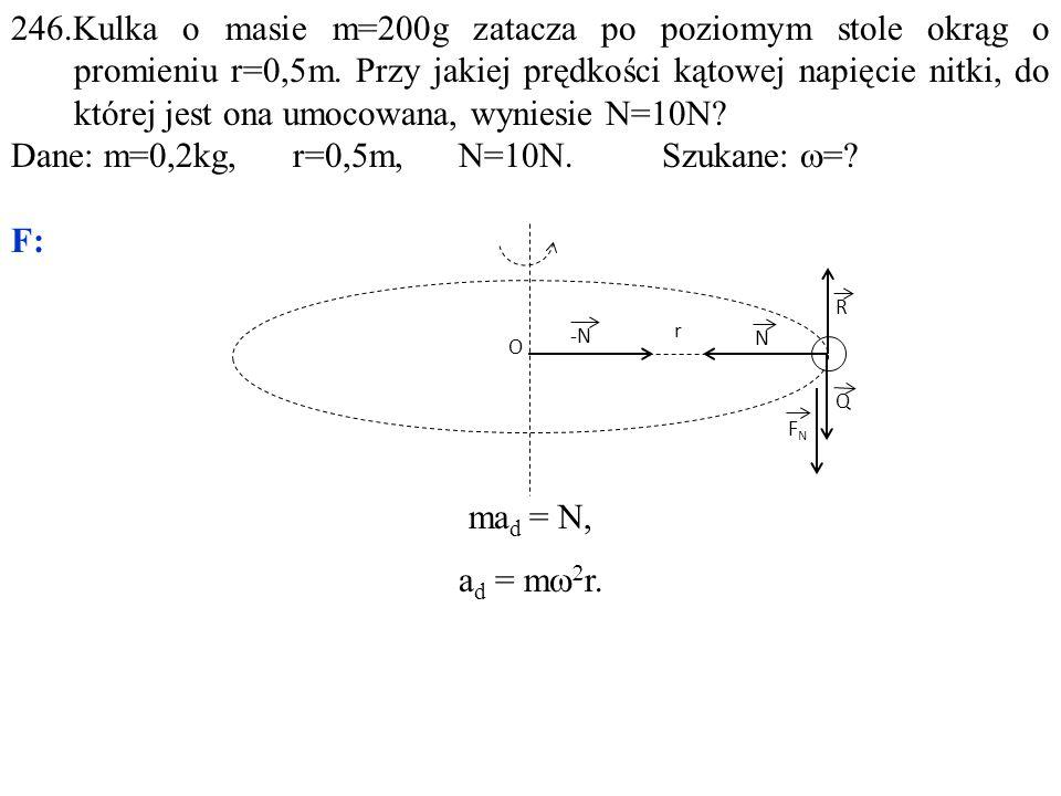Dane: m=0,2kg, r=0,5m, N=10N. Szukane: w= F: