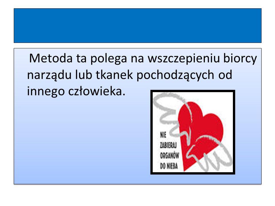 Metoda ta polega na wszczepieniu biorcy narządu lub tkanek pochodzących od innego człowieka.