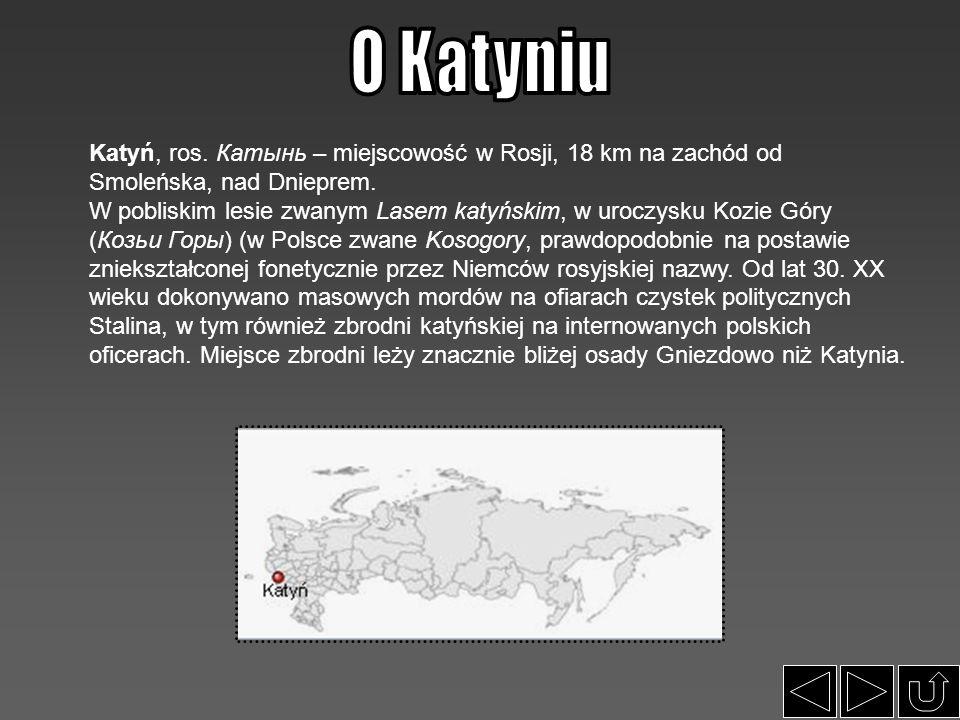 O Katyniu Katyń, ros. Катынь – miejscowość w Rosji, 18 km na zachód od Smoleńska, nad Dnieprem.
