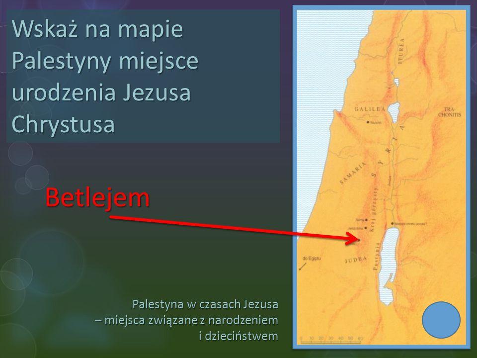 Betlejem Wskaż na mapie Palestyny miejsce urodzenia Jezusa Chrystusa