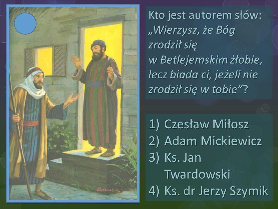 Czesław Miłosz Adam Mickiewicz Ks. Jan Twardowski Ks. dr Jerzy Szymik