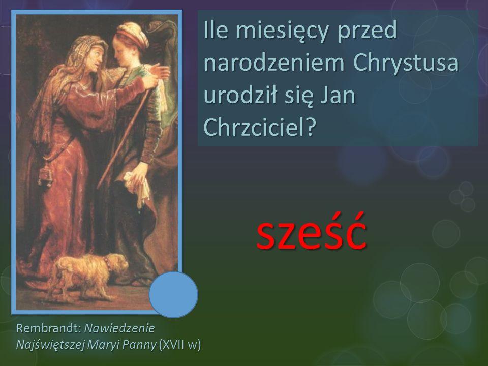 Ile miesięcy przed narodzeniem Chrystusa urodził się Jan Chrzciciel