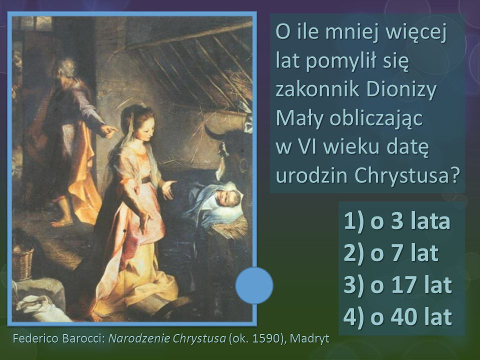 O ile mniej więcej lat pomylił się zakonnik Dionizy Mały obliczając w VI wieku datę urodzin Chrystusa