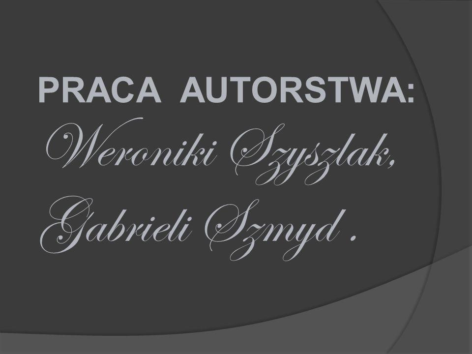 PRACA AUTORSTWA: Weroniki Szyszlak, Gabrieli Szmyd .