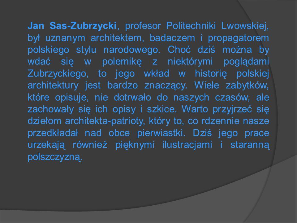 Jan Sas-Zubrzycki, profesor Politechniki Lwowskiej, był uznanym architektem, badaczem i propagatorem polskiego stylu narodowego.
