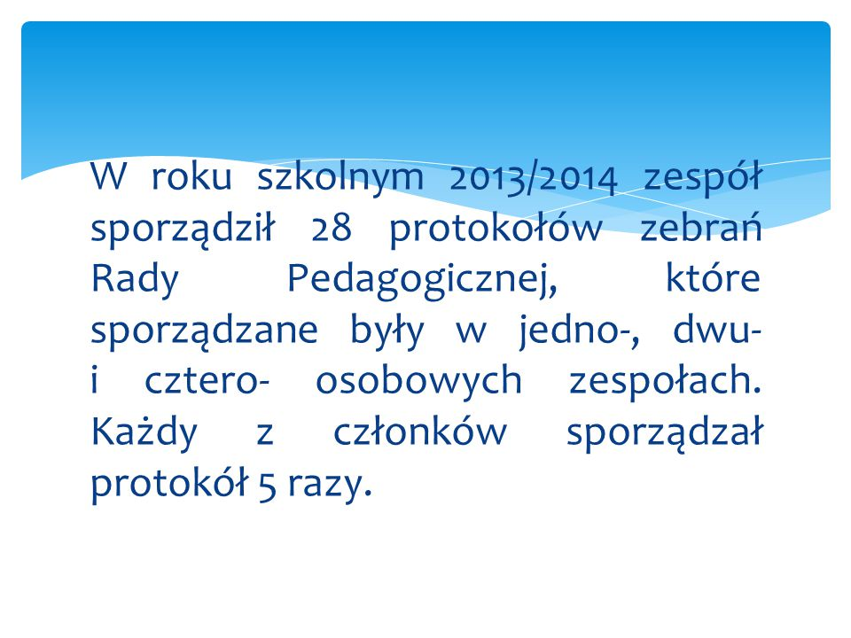 W roku szkolnym 2013/2014 zespół sporządził 28 protokołów zebrań Rady Pedagogicznej, które sporządzane były w jedno-, dwu- i cztero- osobowych zespołach.