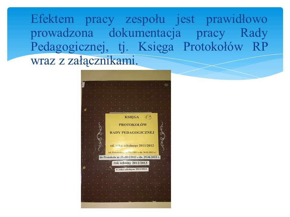 Efektem pracy zespołu jest prawidłowo prowadzona dokumentacja pracy Rady Pedagogicznej, tj.