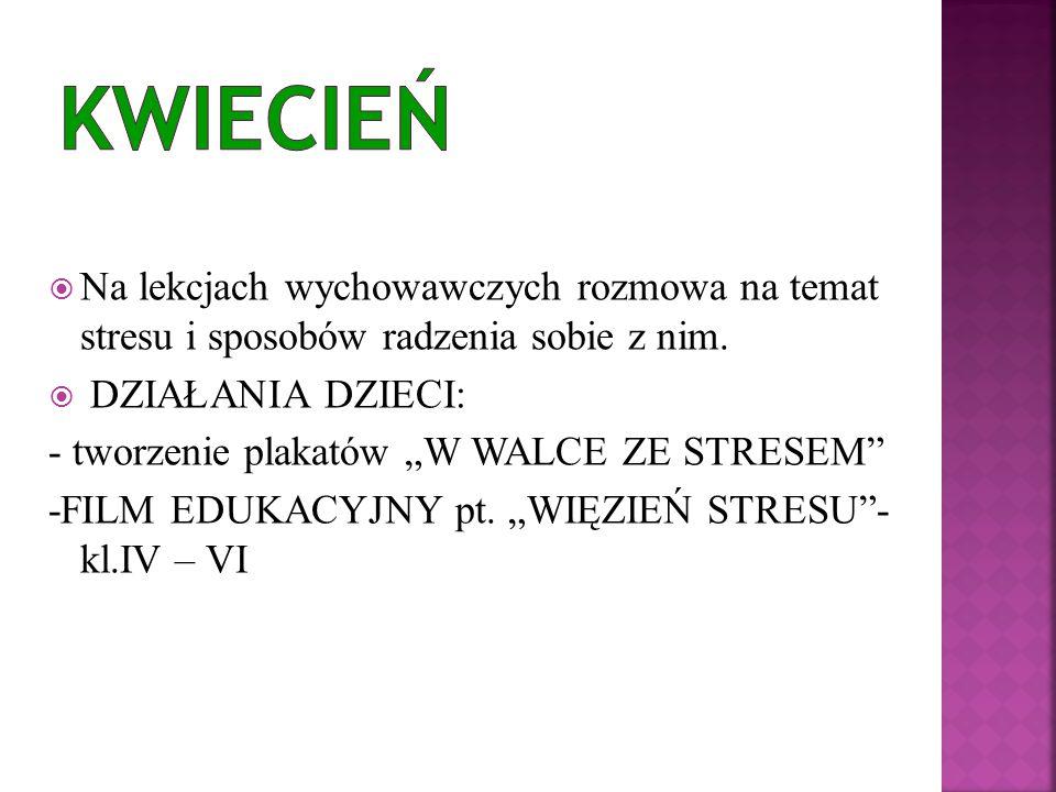 KWIECIEŃ Na lekcjach wychowawczych rozmowa na temat stresu i sposobów radzenia sobie z nim. DZIAŁANIA DZIECI: