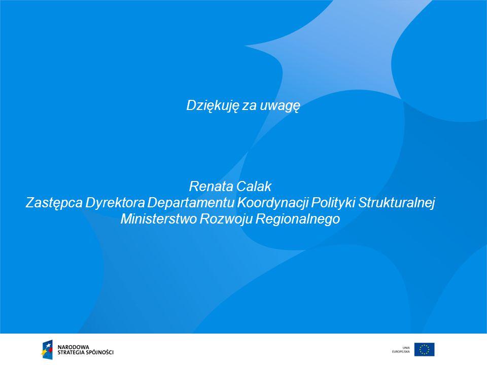 Dziękuję za uwagę Renata Calak Zastępca Dyrektora Departamentu Koordynacji Polityki Strukturalnej Ministerstwo Rozwoju Regionalnego.