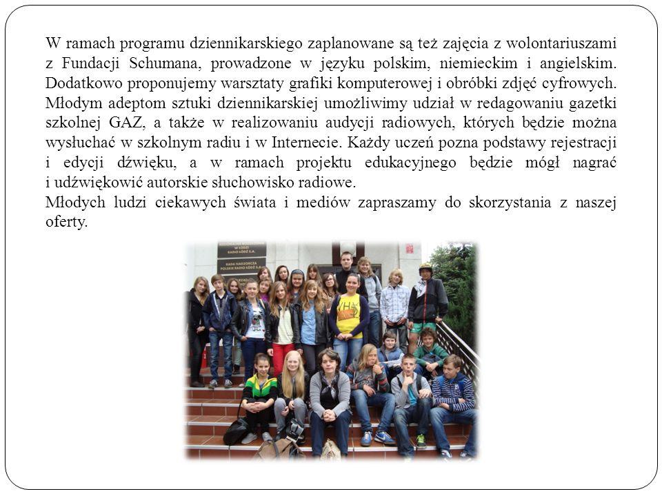 W ramach programu dziennikarskiego zaplanowane są też zajęcia z wolontariuszami z Fundacji Schumana, prowadzone w języku polskim, niemieckim i angielskim. Dodatkowo proponujemy warsztaty grafiki komputerowej i obróbki zdjęć cyfrowych. Młodym adeptom sztuki dziennikarskiej umożliwimy udział w redagowaniu gazetki szkolnej GAZ, a także w realizowaniu audycji radiowych, których będzie można wysłuchać w szkolnym radiu i w Internecie. Każdy uczeń pozna podstawy rejestracji i edycji dźwięku, a w ramach projektu edukacyjnego będzie mógł nagrać i udźwiękowić autorskie słuchowisko radiowe.
