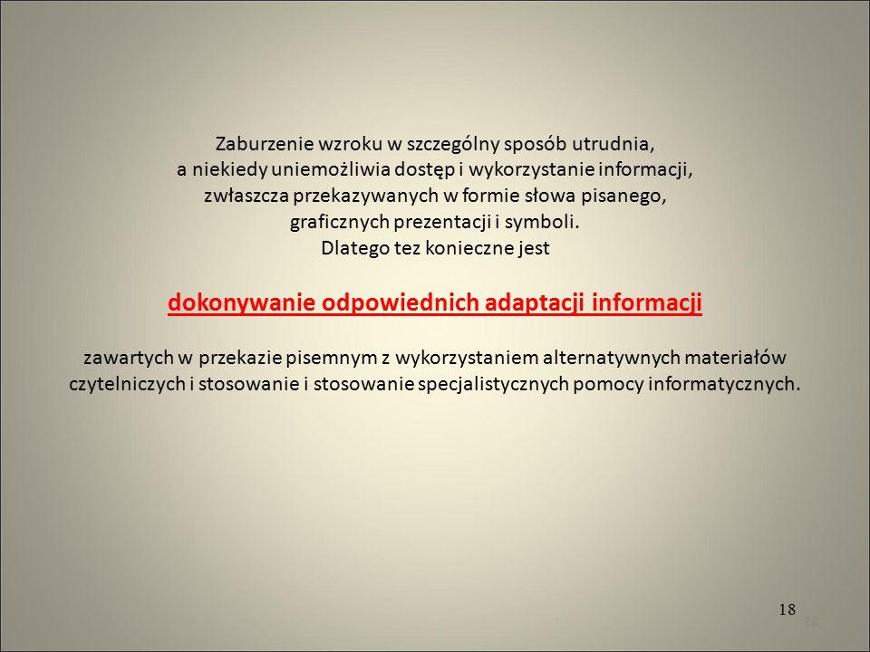 Zaburzenie wzroku w szczególny sposób utrudnia, a niekiedy uniemożliwia dostęp i wykorzystanie informacji, zwłaszcza przekazywanych w formie słowa pisanego, graficznych prezentacji i symboli. Dlatego tez konieczne jest dokonywanie odpowiednich adaptacji informacji zawartych w przekazie pisemnym z wykorzystaniem alternatywnych materiałów czytelniczych i stosowanie i stosowanie specjalistycznych pomocy informatycznych.