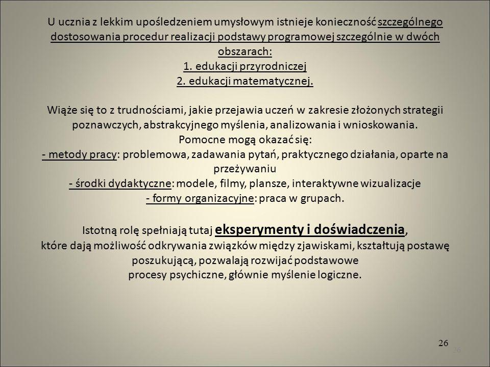 U ucznia z lekkim upośledzeniem umysłowym istnieje konieczność szczególnego dostosowania procedur realizacji podstawy programowej szczególnie w dwóch obszarach: 1. edukacji przyrodniczej 2. edukacji matematycznej. Wiąże się to z trudnościami, jakie przejawia uczeń w zakresie złożonych strategii poznawczych, abstrakcyjnego myślenia, analizowania i wnioskowania. Pomocne mogą okazać się: - metody pracy: problemowa, zadawania pytań, praktycznego działania, oparte na przeżywaniu - środki dydaktyczne: modele, filmy, plansze, interaktywne wizualizacje - formy organizacyjne: praca w grupach. Istotną rolę spełniają tutaj eksperymenty i doświadczenia, które dają możliwość odkrywania związków między zjawiskami, kształtują postawę poszukującą, pozwalają rozwijać podstawowe procesy psychiczne, głównie myślenie logiczne.
