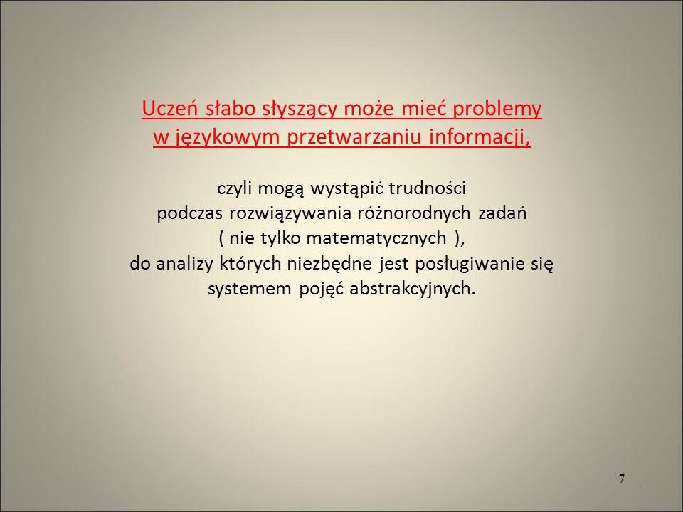 Uczeń słabo słyszący może mieć problemy w językowym przetwarzaniu informacji, czyli mogą wystąpić trudności podczas rozwiązywania różnorodnych zadań ( nie tylko matematycznych ), do analizy których niezbędne jest posługiwanie się systemem pojęć abstrakcyjnych.