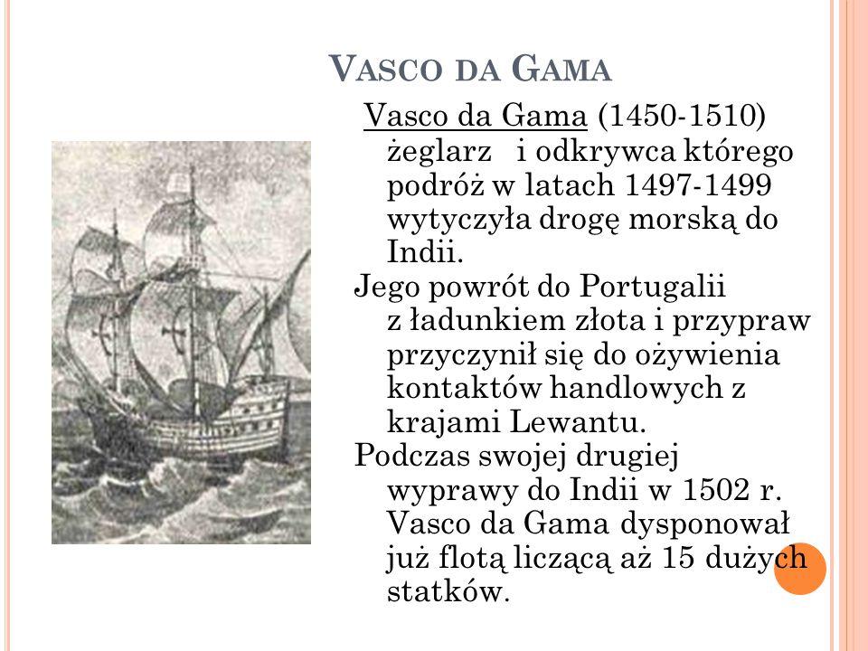 Vasco da Gama Vasco da Gama (1450-1510) żeglarz i odkrywca którego podróż w latach 1497-1499 wytyczyła drogę morską do Indii.