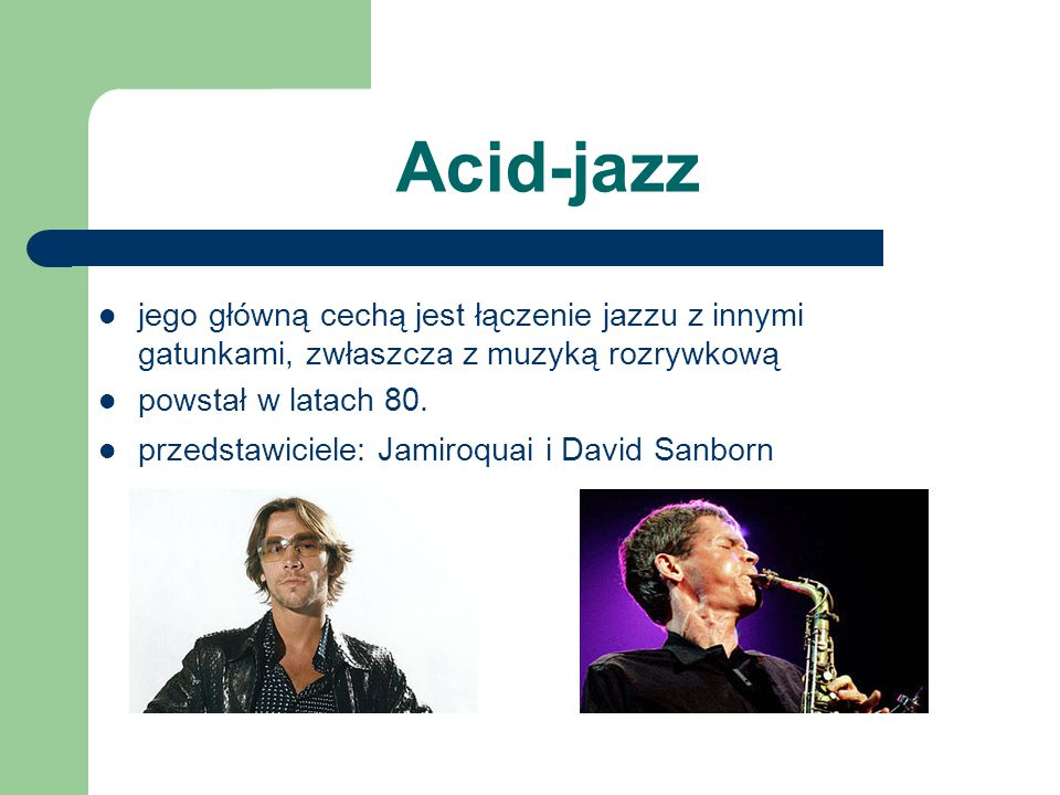 Acid-jazz jego główną cechą jest łączenie jazzu z innymi gatunkami, zwłaszcza z muzyką rozrywkową. powstał w latach 80.