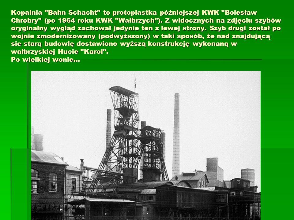 Kopalnia Bahn Schacht to protoplastka późniejszej KWK Bolesław Chrobry (po 1964 roku KWK Wałbrzych ).