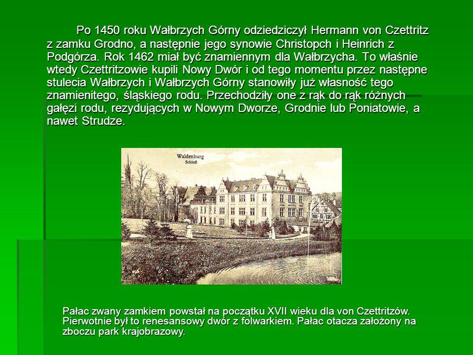 Po 1450 roku Wałbrzych Górny odziedziczył Hermann von Czettritz z zamku Grodno, a następnie jego synowie Christopch i Heinrich z Podgórza. Rok 1462 miał być znamiennym dla Wałbrzycha. To właśnie wtedy Czettritzowie kupili Nowy Dwór i od tego momentu przez następne stulecia Wałbrzych i Wałbrzych Górny stanowiły już własność tego znamienitego, śląskiego rodu. Przechodziły one z rąk do rąk różnych gałęzi rodu, rezydujących w Nowym Dworze, Grodnie lub Poniatowie, a nawet Strudze.