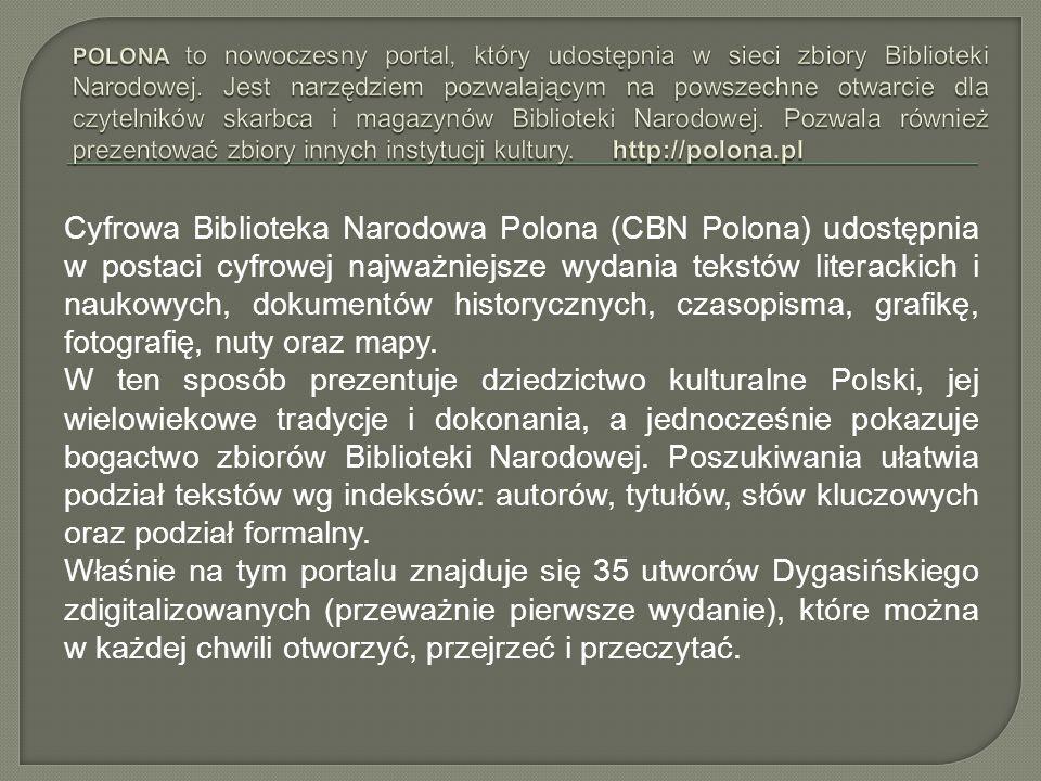 POLONA to nowoczesny portal, który udostępnia w sieci zbiory Biblioteki Narodowej. Jest narzędziem pozwalającym na powszechne otwarcie dla czytelników skarbca i magazynów Biblioteki Narodowej. Pozwala również prezentować zbiory innych instytucji kultury. http://polona.pl