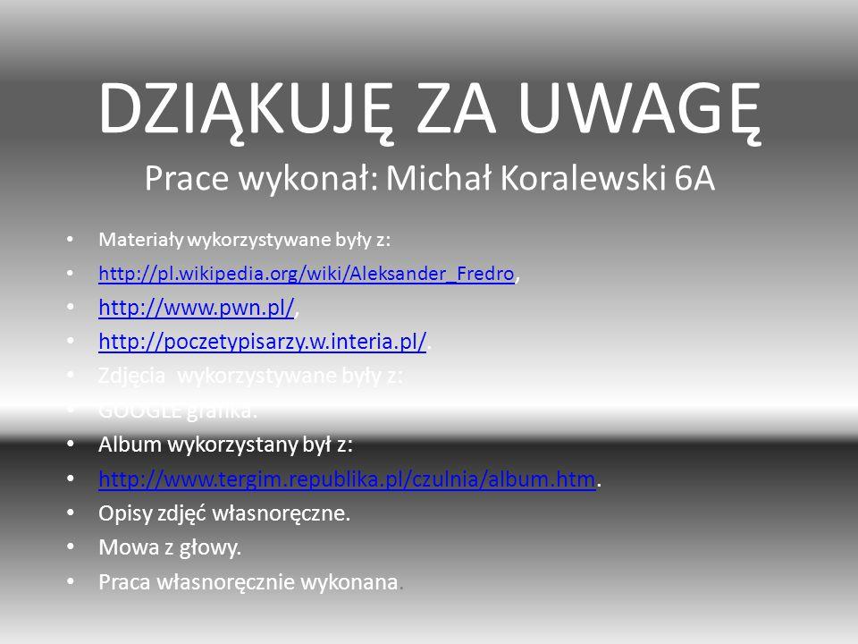 DZIĄKUJĘ ZA UWAGĘ Prace wykonał: Michał Koralewski 6A