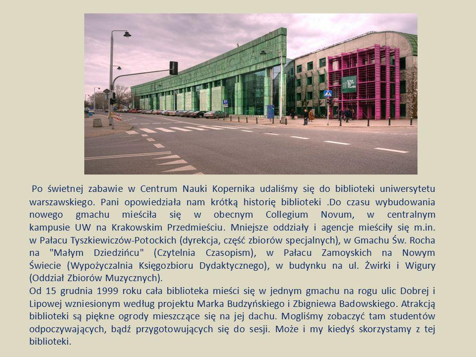 Po świetnej zabawie w Centrum Nauki Kopernika udaliśmy się do biblioteki uniwersytetu warszawskiego. Pani opowiedziała nam krótką historię biblioteki .Do czasu wybudowania nowego gmachu mieściła się w obecnym Collegium Novum, w centralnym kampusie UW na Krakowskim Przedmieściu. Mniejsze oddziały i agencje mieściły się m.in. w Pałacu Tyszkiewiczów-Potockich (dyrekcja, część zbiorów specjalnych), w Gmachu Św. Rocha na Małym Dziedzińcu (Czytelnia Czasopism), w Pałacu Zamoyskich na Nowym Świecie (Wypożyczalnia Księgozbioru Dydaktycznego), w budynku na ul. Żwirki i Wigury (Oddział Zbiorów Muzycznych).