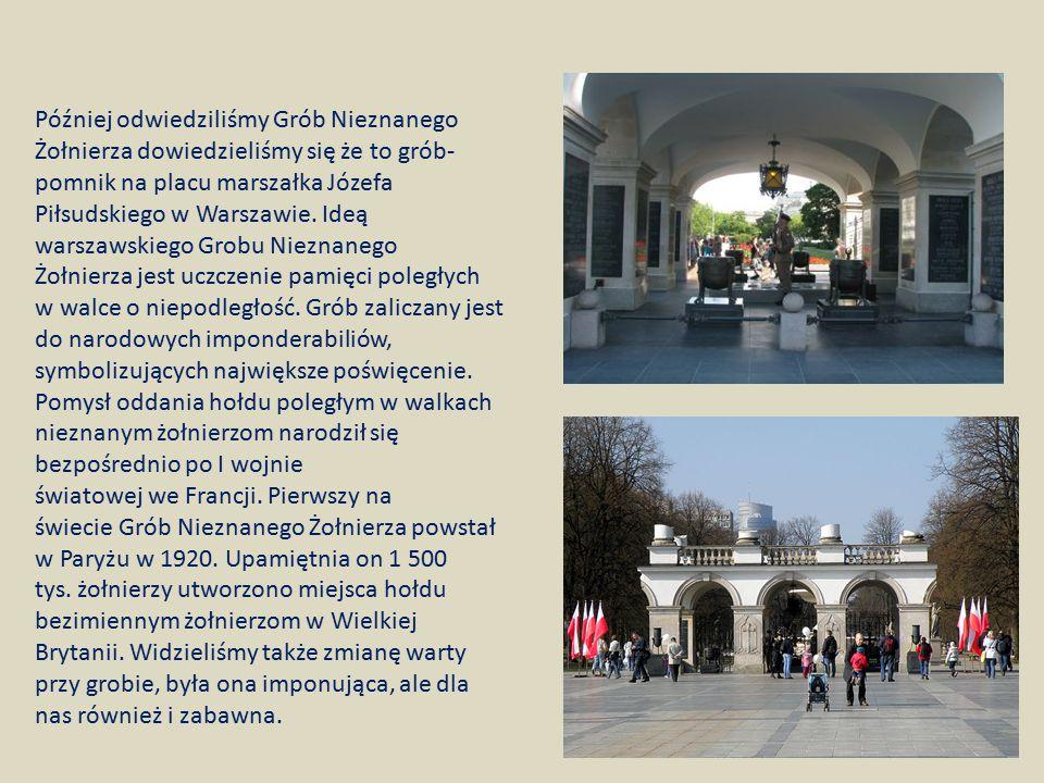 Później odwiedziliśmy Grób Nieznanego Żołnierza dowiedzieliśmy się że to grób-pomnik na placu marszałka Józefa Piłsudskiego w Warszawie. Ideą warszawskiego Grobu Nieznanego Żołnierza jest uczczenie pamięci poległych w walce o niepodległość. Grób zaliczany jest do narodowych imponderabiliów, symbolizujących największe poświęcenie.