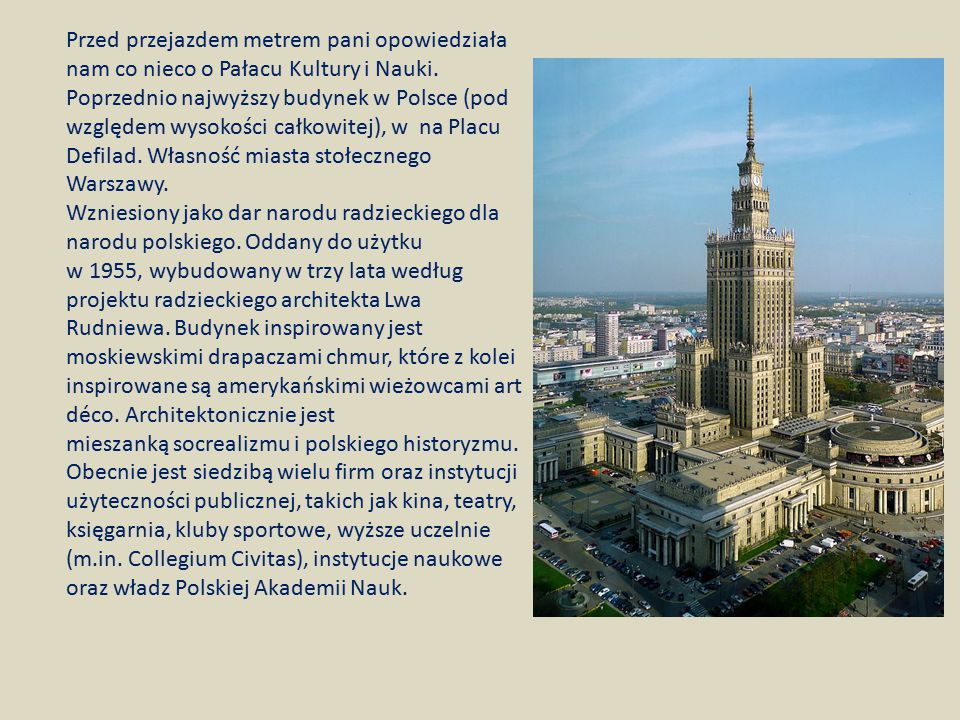 Przed przejazdem metrem pani opowiedziała nam co nieco o Pałacu Kultury i Nauki. Poprzednio najwyższy budynek w Polsce (pod względem wysokości całkowitej), w na Placu Defilad. Własność miasta stołecznego Warszawy.
