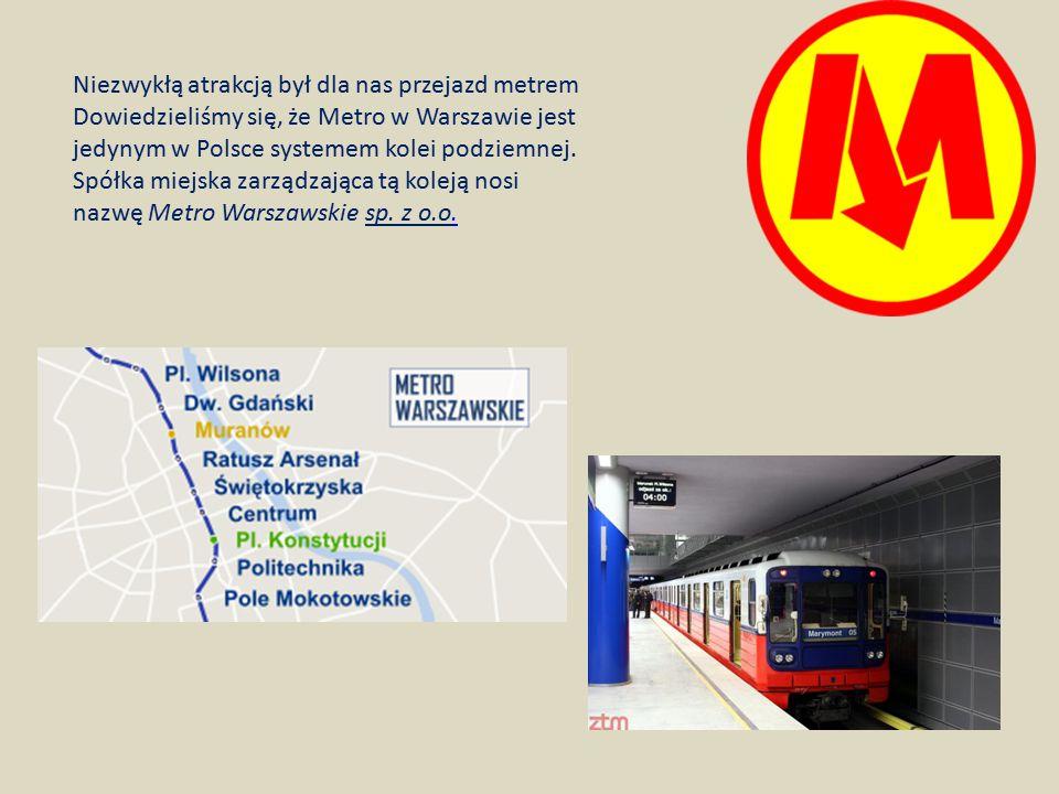 Niezwykłą atrakcją był dla nas przejazd metrem Dowiedzieliśmy się, że Metro w Warszawie jest jedynym w Polsce systemem kolei podziemnej.