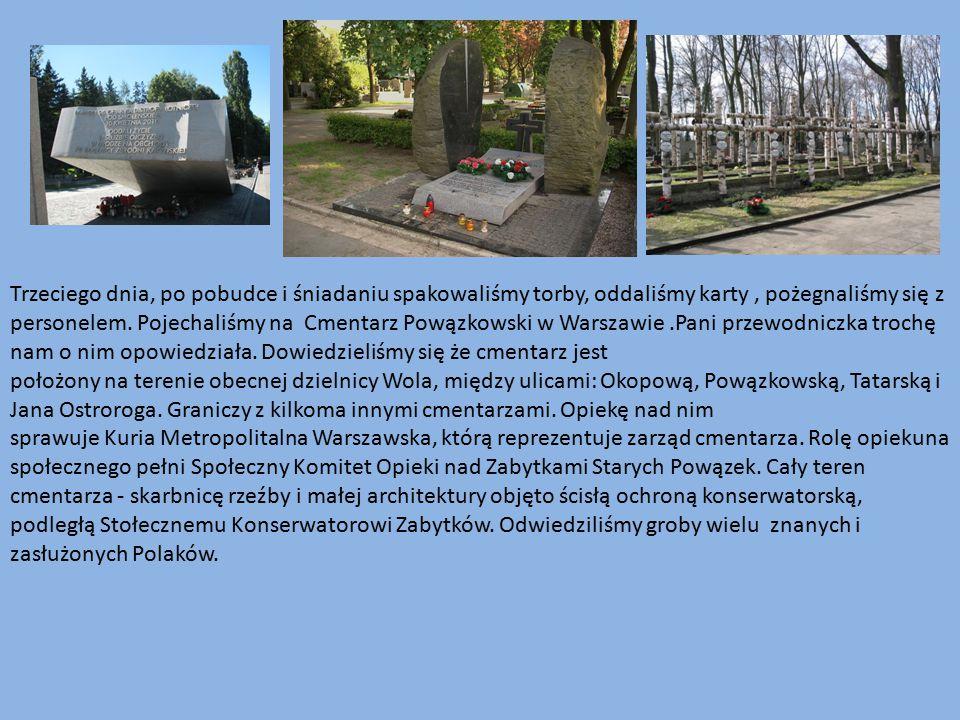 Trzeciego dnia, po pobudce i śniadaniu spakowaliśmy torby, oddaliśmy karty , pożegnaliśmy się z personelem. Pojechaliśmy na Cmentarz Powązkowski w Warszawie .Pani przewodniczka trochę nam o nim opowiedziała. Dowiedzieliśmy się że cmentarz jest