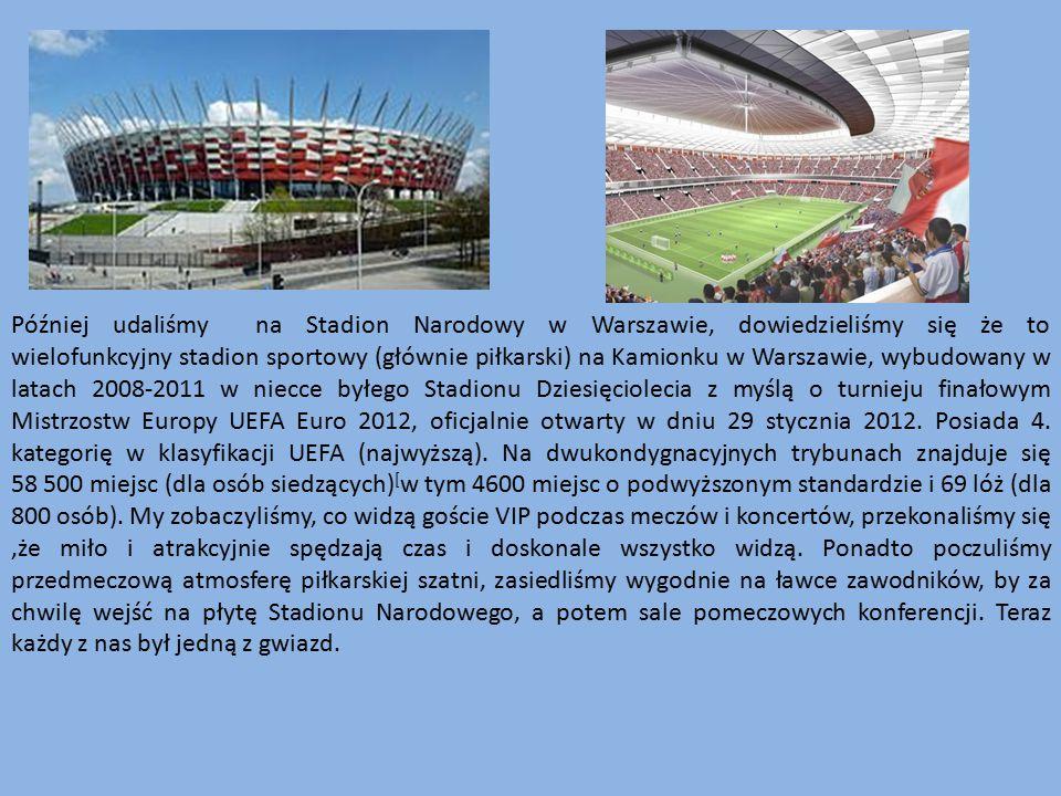 Później udaliśmy na Stadion Narodowy w Warszawie, dowiedzieliśmy się że to wielofunkcyjny stadion sportowy (głównie piłkarski) na Kamionku w Warszawie, wybudowany w latach 2008-2011 w niecce byłego Stadionu Dziesięciolecia z myślą o turnieju finałowym Mistrzostw Europy UEFA Euro 2012, oficjalnie otwarty w dniu 29 stycznia 2012.