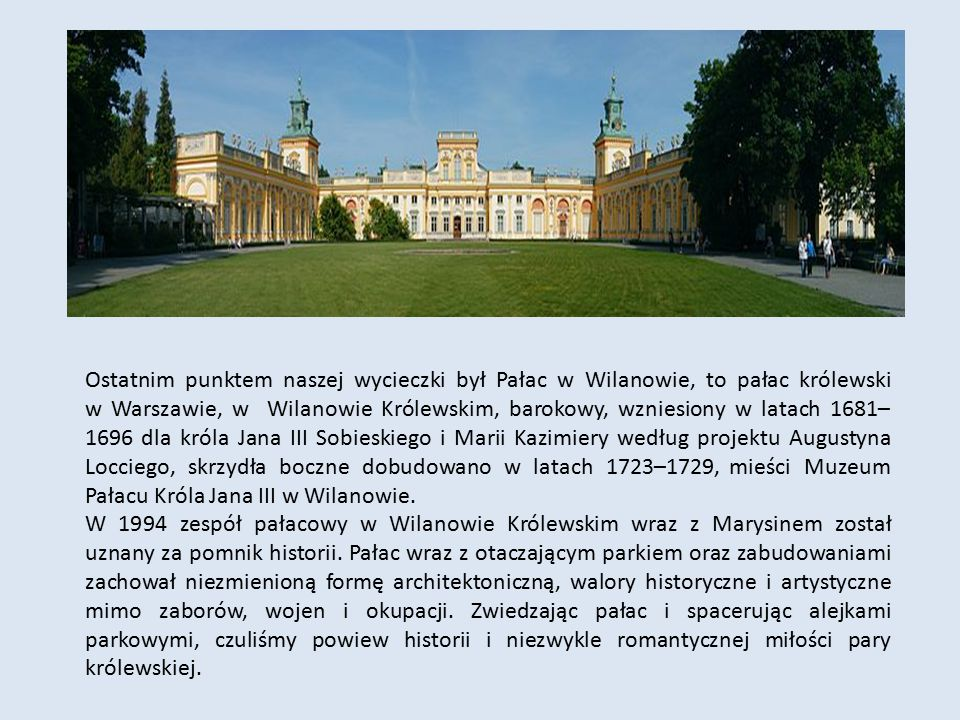 Ostatnim punktem naszej wycieczki był Pałac w Wilanowie, to pałac królewski w Warszawie, w Wilanowie Królewskim, barokowy, wzniesiony w latach 1681–1696 dla króla Jana III Sobieskiego i Marii Kazimiery według projektu Augustyna Locciego, skrzydła boczne dobudowano w latach 1723–1729, mieści Muzeum Pałacu Króla Jana III w Wilanowie.