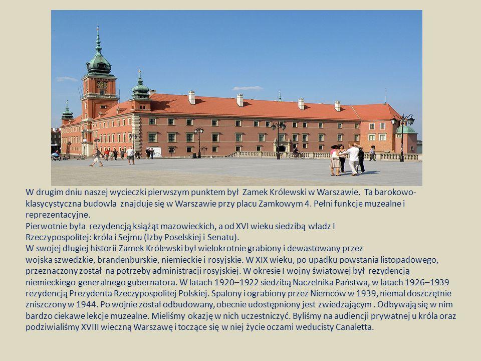 W drugim dniu naszej wycieczki pierwszym punktem był Zamek Królewski w Warszawie. Ta barokowo-klasycystyczna budowla znajduje się w Warszawie przy placu Zamkowym 4. Pełni funkcje muzealne i reprezentacyjne.