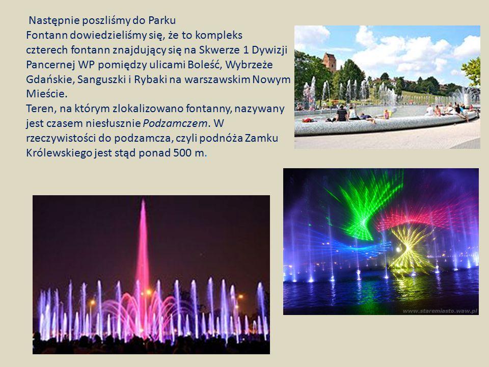 Następnie poszliśmy do Parku Fontann dowiedzieliśmy się, że to kompleks czterech fontann znajdujący się na Skwerze 1 Dywizji Pancernej WP pomiędzy ulicami Boleść, Wybrzeże Gdańskie, Sanguszki i Rybaki na warszawskim Nowym Mieście.