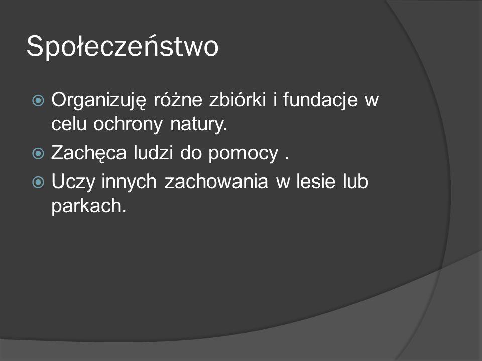 Społeczeństwo Organizuję różne zbiórki i fundacje w celu ochrony natury. Zachęca ludzi do pomocy .