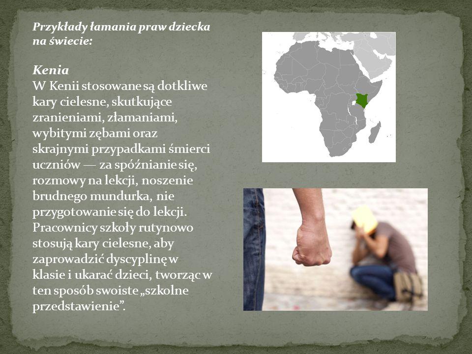 Przykłady łamania praw dziecka na świecie: Kenia W Kenii stosowane są dotkliwe kary cielesne, skutkujące zranieniami, złamaniami, wybitymi zębami oraz skrajnymi przypadkami śmierci uczniów — za spóźnianie się, rozmowy na lekcji, noszenie brudnego mundurka, nie przygotowanie się do lekcji.