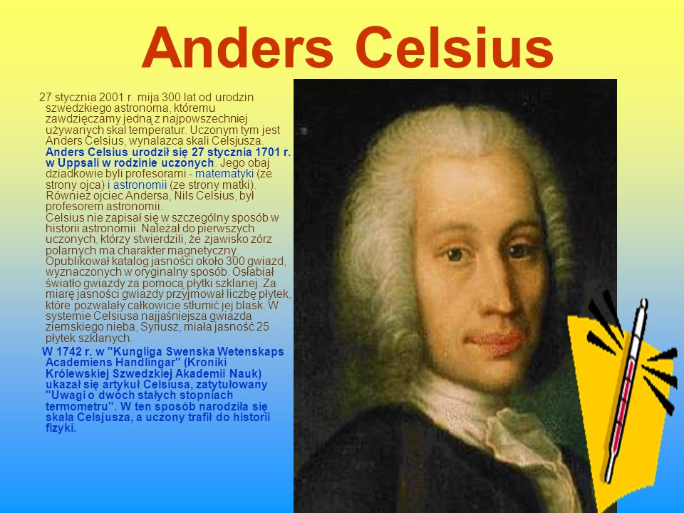 anders celsius Anders celsius anders celsius (27 november 1701 25 april 1744) was a swedish astronomer , physicist and mathematician he was professor of astronomy at uppsala university from 1730 to 1744, but traveled from 1732 to 1735 visiting notable observatories in germany, italy and france.