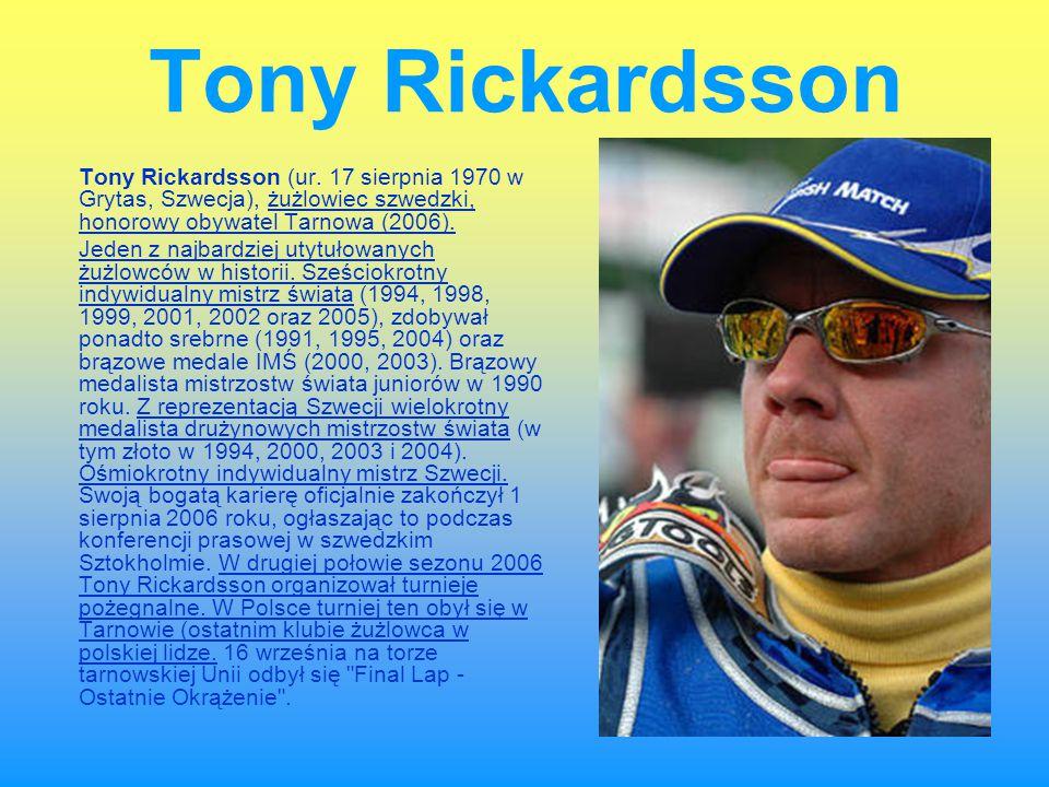 Tony Rickardsson Tony Rickardsson (ur. 17 sierpnia 1970 w Grytas, Szwecja), żużlowiec szwedzki, honorowy obywatel Tarnowa (2006).