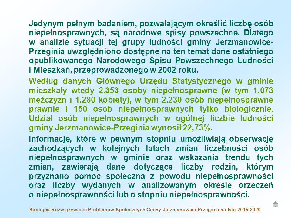 Jedynym pełnym badaniem, pozwalającym określić liczbę osób niepełnosprawnych, są narodowe spisy powszechne. Dlatego w analizie sytuacji tej grupy ludności gminy Jerzmanowice- Przeginia uwzględniono dostępne na ten temat dane ostatniego opublikowanego Narodowego Spisu Powszechnego Ludności i Mieszkań, przeprowadzonego w 2002 roku.