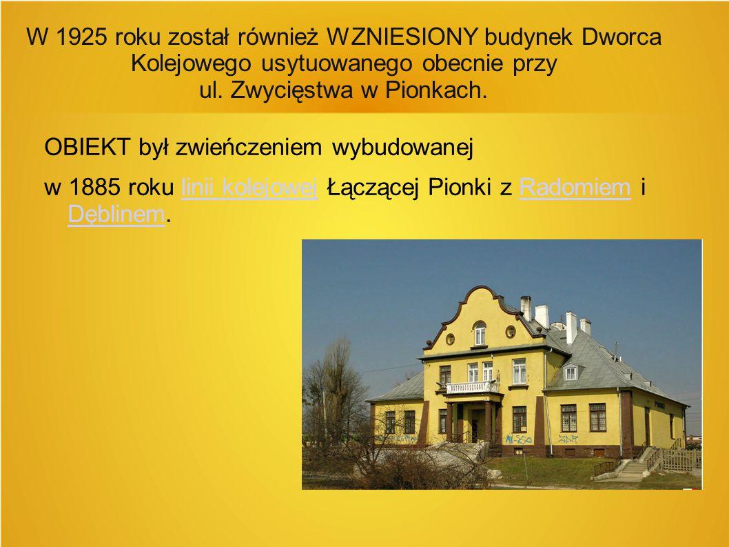 W 1925 roku został również WZNIESIONY budynek Dworca Kolejowego usytuowanego obecnie przy ul. Zwycięstwa w Pionkach.