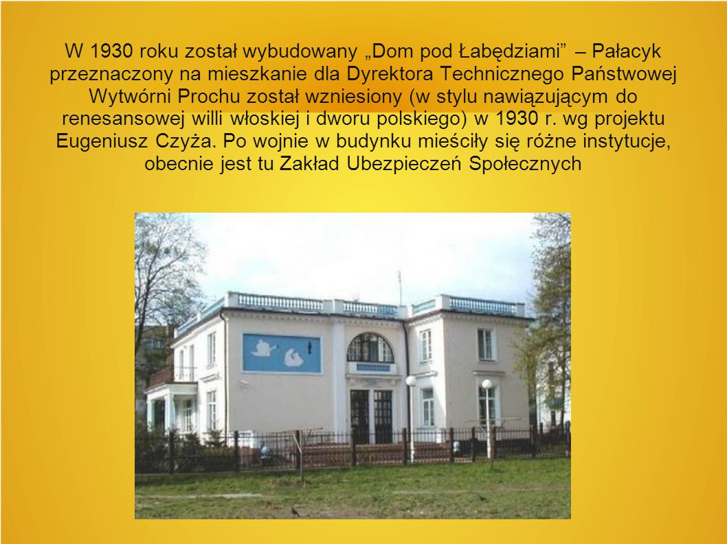 """W 1930 roku został wybudowany """"Dom pod Łabędziami – Pałacyk przeznaczony na mieszkanie dla Dyrektora Technicznego Państwowej Wytwórni Prochu został wzniesiony (w stylu nawiązującym do renesansowej willi włoskiej i dworu polskiego) w 1930 r."""