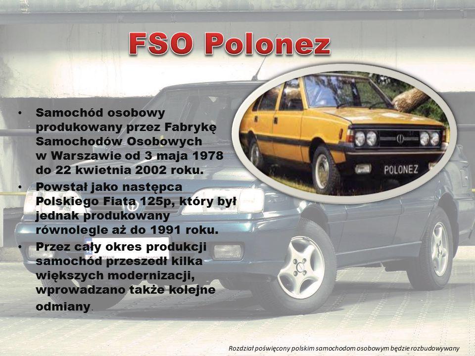 FSO Polonez Samochód osobowy produkowany przez Fabrykę Samochodów Osobowych w Warszawie od 3 maja 1978 do 22 kwietnia 2002 roku.